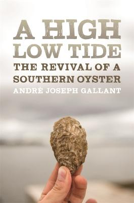 A High Low Tide: The Revival of a Southern Oyster by Andre Joseph Gallant