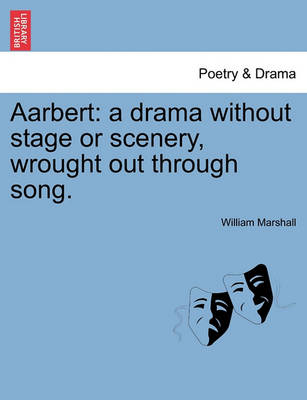 Aarbert: A Drama Without Stage or Scenery, Wrought Out Through Song. by William Marshall
