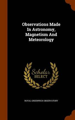 Observations Made in Astronomy, Magnetism and Meteorology by Royal Greenwich Observatory
