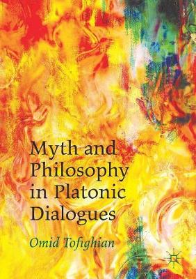 Myth and Philosophy in Platonic Dialogues by Omid Tofighian
