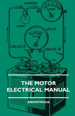 The Motor Electrical Manual - A Practical And Fully Illustrated Handbook And Guide For All Motorists, Describing In Simple Language The Principles, Constuction And Working Of The Electrical Appliances Used On Cars. How To Keep Ignition, Lighting, Starting by Anon