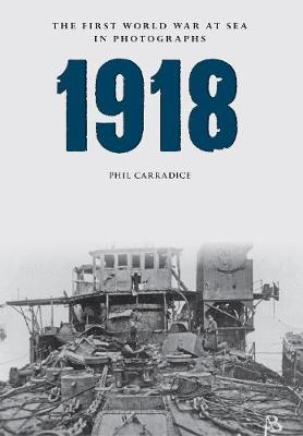 1918 The First World War at Sea in Photographs by Phil Carradice