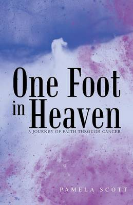 One Foot in Heaven: A Journey of Faith Through Cancer by Pamela Scott