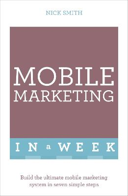 Mobile Marketing In A Week: Build The Ultimate Mobile Marketing System In Seven Simple Steps by Nick Smith