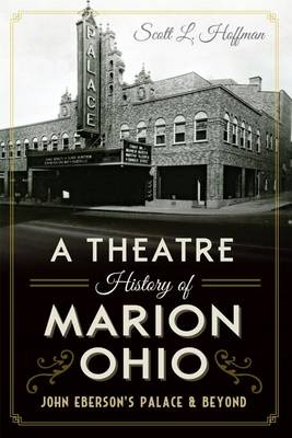 Theatre History of Marion, Ohio: John Eberson's Palace & Beyond by Scott L. Hoffman
