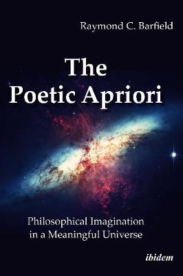 The Poetic Apriori - Philosophical Imagination in a Meaningful Universe by Raymond C. Barfield