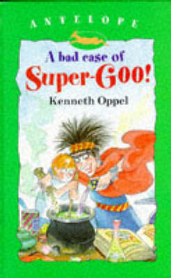 A Bad Case of Super-goo by Kenneth Oppel