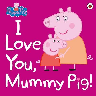 Peppa Pig: I Love You, Mummy Pig by Peppa Pig