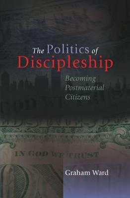 The Politics of Discipleship: Becoming Post-material Citizens by Graham Ward
