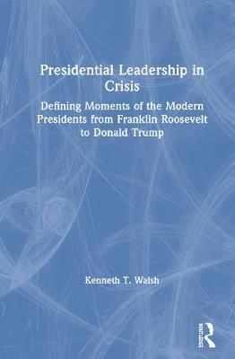 Presidential Leadership in Crisis: Defining Moments of the Modern Presidents from Franklin Roosevelt to Donald Trump book