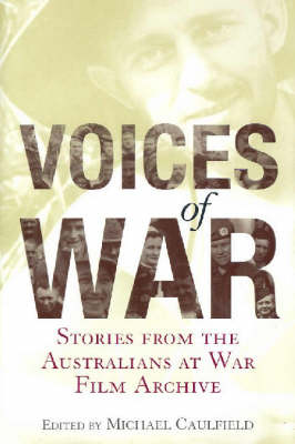 Voices of War: Stories from the Australians at War Film Archive by Michael Caulfield