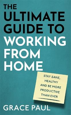 The Ultimate Guide to Working from Home: How to stay sane, healthy and be more productive than ever by Grace Paul