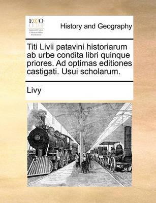 Titi LIVII Patavini Historiarum AB Urbe Condita Libri Quinque Priores. Ad Optimas Editiones Castigati. Usui Scholarum. by Livy