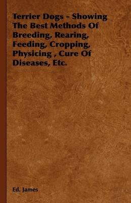 Terrier Dogs - Showing The Best Methods Of Breeding, Rearing, Feeding, Cropping, Physicing, Cure Of Diseases, Etc. by Ed. James