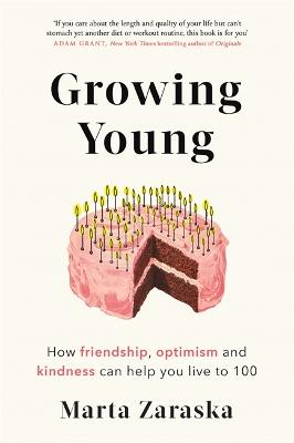 Growing Young: How Friendship, Optimism and Kindness Can Help You Live to 100 by Marta Zaraska