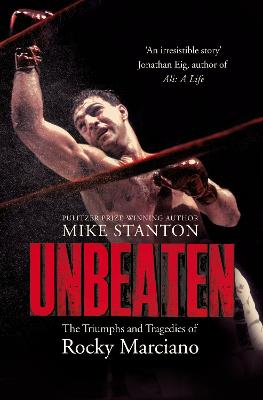 Unbeaten: The Triumphs and Tragedies of Rocky Marciano by Mike Stanton