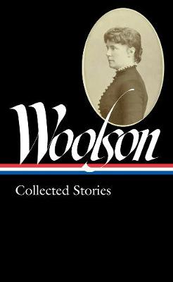 Constance Fenimore Woolson: Collected Stories (loa #327) by ConstanceFenimore Woolson