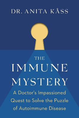 The Immune Mystery: A Doctor's Impassioned Quest to Solve the Puzzle of Autoimmune Disease by Dr Anita Kass