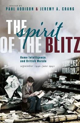 The Spirit of the Blitz: Home Intelligence and British Morale, September 1940 - June 1941 by Paul Addison