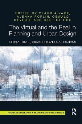 The The Virtual and the Real in Planning and Urban Design: Perspectives, Practices and Applications by Claudia Yamu