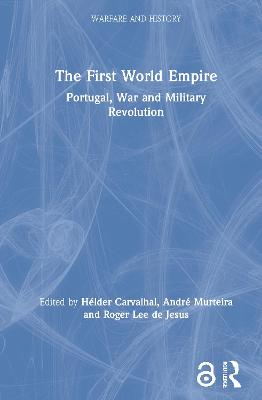 The First World Empire: Portugal, War and Military Revolution by Helder Carvalhal