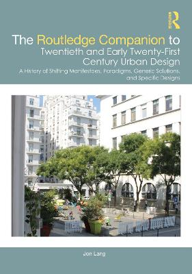 The Routledge Companion to Twentieth and Early Twenty-First Century Urban Design: A History of Shifting Manifestoes, Paradigms, Generic Solutions, and Specific Designs by Jon Lang