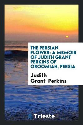 The Persian Flower: A Memoir of Judith Grant Perkins of Oroomiah, Persia by Judith Grant Perkins