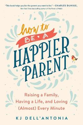 How To Be A Happier Parent: Raising a Family, Having a Life, and Loving (Almost) Every Minute by KJ Dell'Antonia