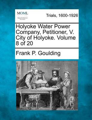Holyoke Water Power Company, Petitioner, V. City of Holyoke. Volume 8 of 20 by Frank Goulding