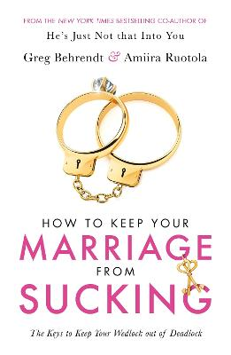 How To Keep Your Marriage From Sucking: The keys to keep your wedlock out of deadlock by Greg Behrendt