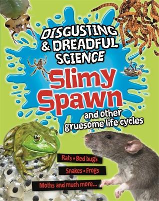 Disgusting and Dreadful Science: Slimy Spawn and Other Gruesome Life Cycles by Anna Claybourne
