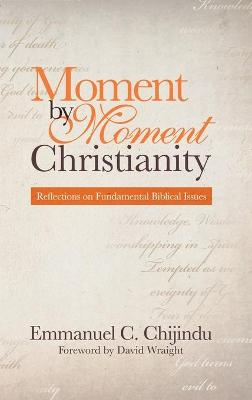 Moment by Moment Christianity: Reflections on Fundamental Biblical Issues by Emmanuel C Chijindu
