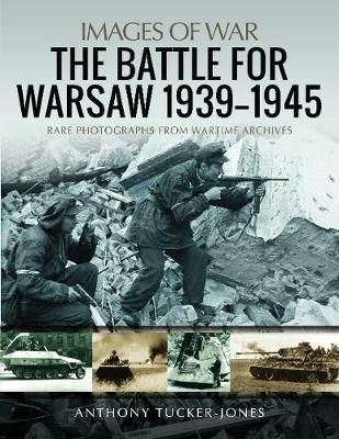 The Battle for Warsaw, 1939-1945: Rare Photographs from Wartime Archives by Anthony Tucker-Jones