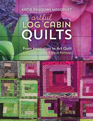Artful Log Cabin Quilts by Katie Pasquini-Masopust