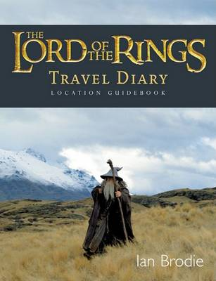 The Lord of the Rings Location Guidebook: Travel Diary by Ian Brodie
