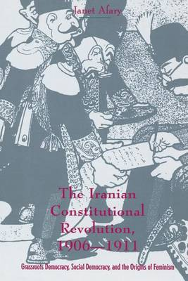 The Iranian Constitutional Revolution: Grassroots Democracy, Social Democracy, and the Origins of Feminism by Janet Afary