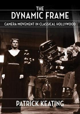 The Dynamic Frame: Camera Movement in Classical Hollywood book