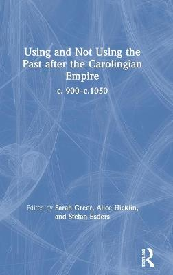 Using and Not Using the Past after the Carolingian Empire: c. 900-c.1050 book