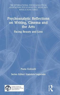 Psychoanalytic Reflections on Writing, Cinema and the Arts: Facing Beauty and Loss by Paola Golinelli