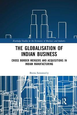 The Globalisation of Indian Business: Cross border Mergers and Acquisitions in Indian Manufacturing by Beena Saraswathy
