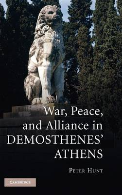 War, Peace, and Alliance in Demosthenes' Athens by Peter Hunt