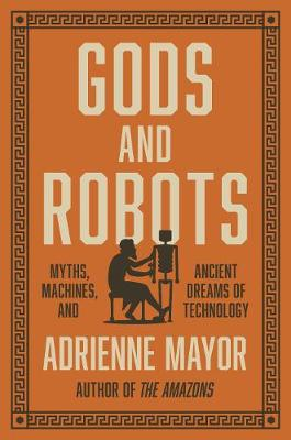 Gods and Robots: Myths, Machines, and Ancient Dreams of Technology by Adrienne Mayor