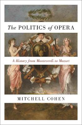 The The Politics of Opera: A History from Monteverdi to Mozart by Mitchell Cohen