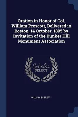 Oration in Honor of Col. William Prescott, Delivered in Boston, 14 October, 1895 by Invitation of the Bunker Hill Monument Association by Mr William Everett