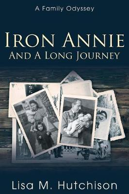 Iron Annie and a Long Journey: A Family Odyssey by Lisa M Hutchison
