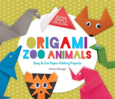 Origami Zoo Animals: Easy & Fun Paper-Folding Projects by Anna George