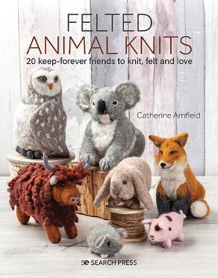 Felted Animal Knits: 20 Keep-Forever Friends to Knit, Felt and Love by Catherine Arnfield