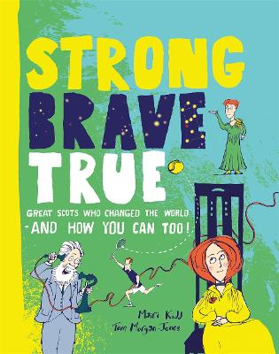 Strong Brave True: Great Scots Who Changed the World . . . And How You Can Too by Mairi Kidd