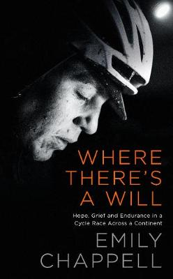 Where There's A Will: Hope, Grief and Endurance in a Cycle Race Across a Continent by Emily Chappell