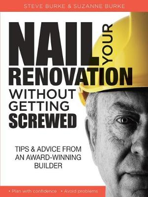 Nail your Renovation without getting Screwed: Tips and Advice from an Award-Winning Builder by Steve Burke and Suzanne Burke